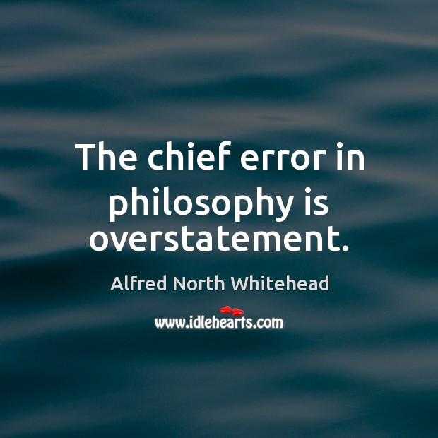The chief error in philosophy is overstatement. Image