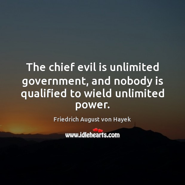 The chief evil is unlimited government, and nobody is qualified to wield unlimited power. Friedrich August von Hayek Picture Quote