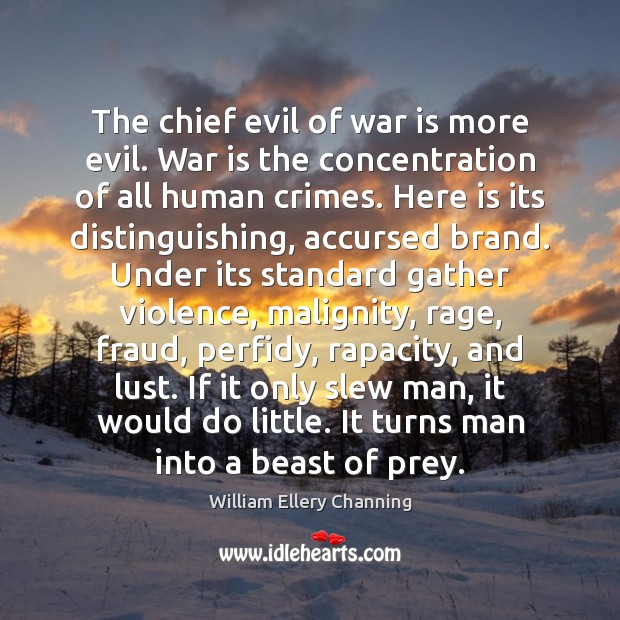The chief evil of war is more evil. War is the concentration William Ellery Channing Picture Quote
