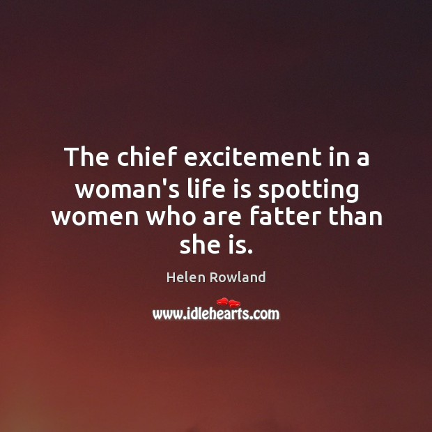 The chief excitement in a woman's life is spotting women who are fatter than she is. Image