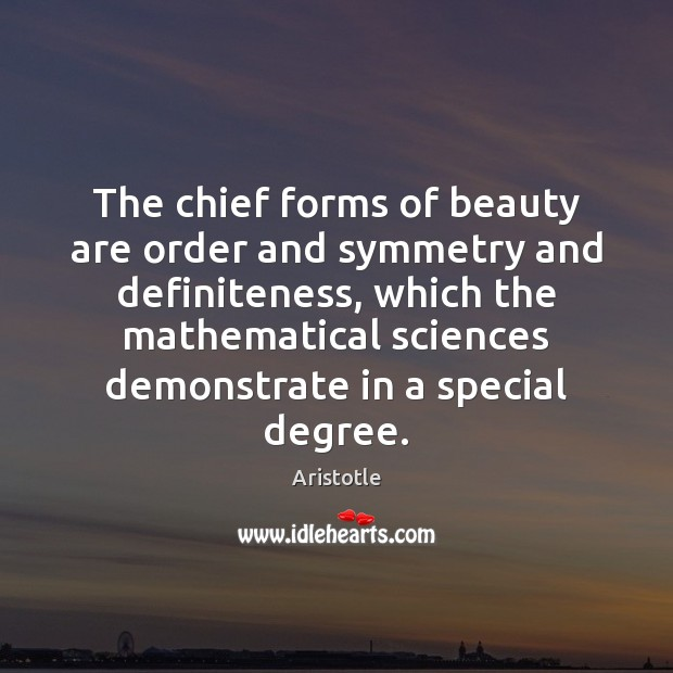 The chief forms of beauty are order and symmetry and definiteness, which Aristotle Picture Quote