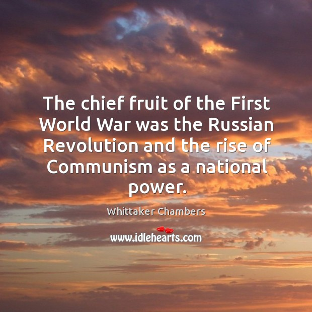 The chief fruit of the first world war was the russian revolution and the rise of Whittaker Chambers Picture Quote