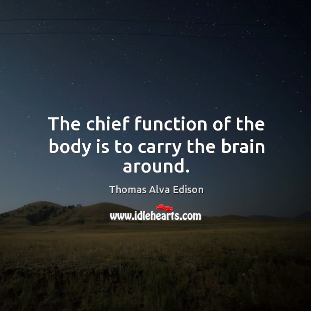 The chief function of the body is to carry the brain around. Image