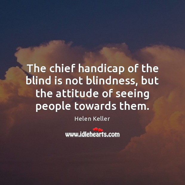 The chief handicap of the blind is not blindness, but the attitude Image