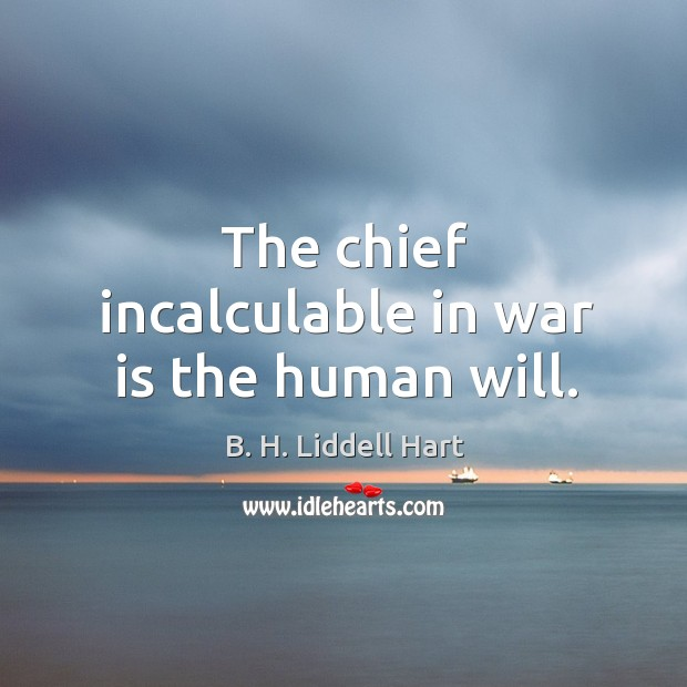 The chief incalculable in war is the human will. B. H. Liddell Hart Picture Quote