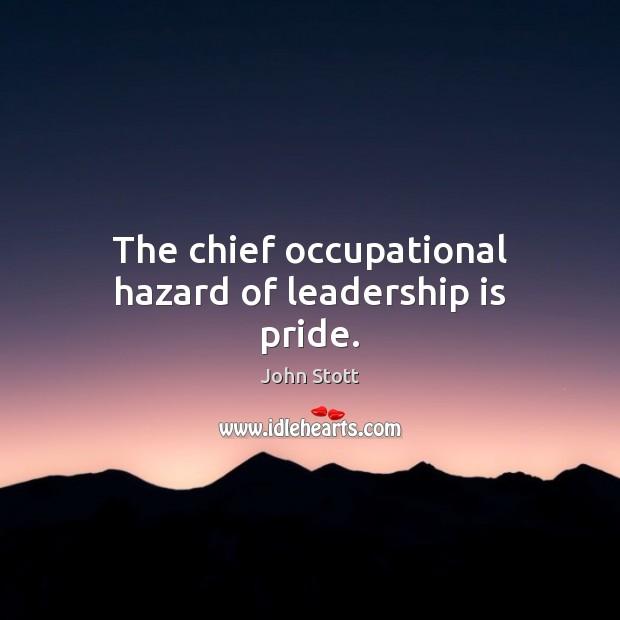 The chief occupational hazard of leadership is pride. Image