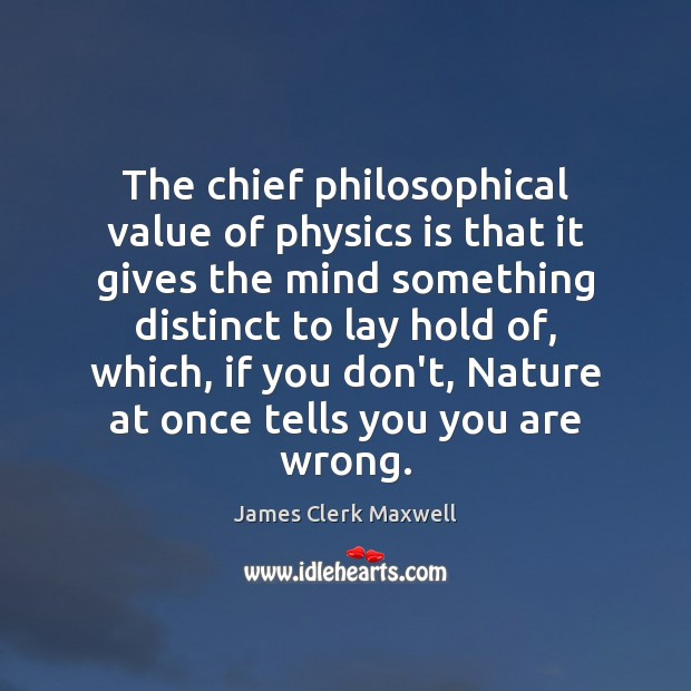 The chief philosophical value of physics is that it gives the mind Image