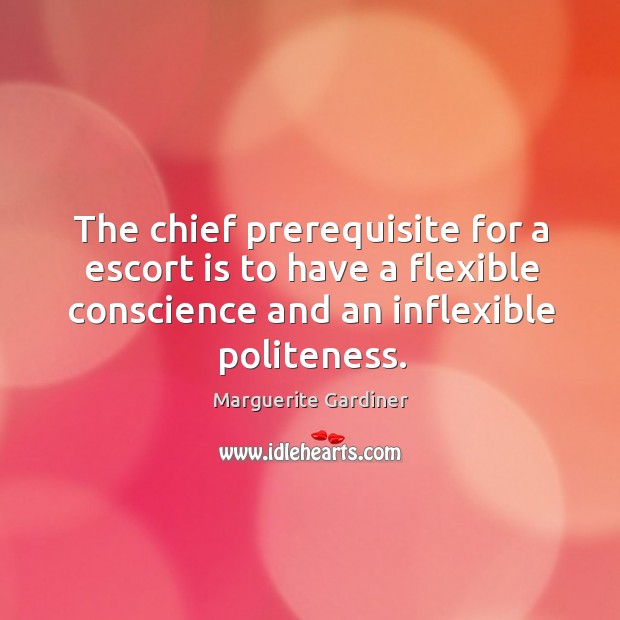 The chief prerequisite for a escort is to have a flexible conscience and an inflexible politeness. Image
