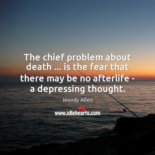 The chief problem about death … is the fear that there may be Woody Allen Picture Quote