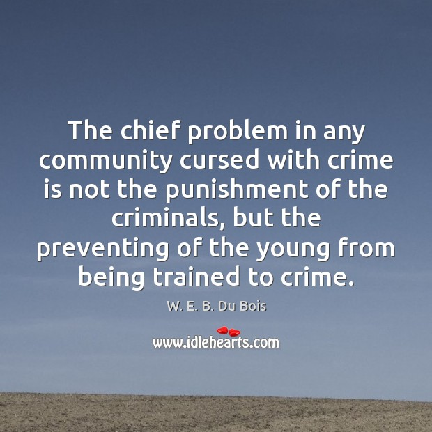 The chief problem in any community cursed with crime is not the W. E. B. Du Bois Picture Quote