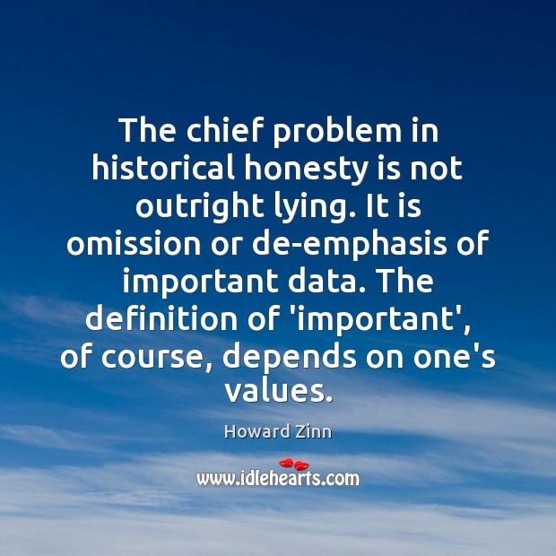The chief problem in historical honesty is not outright lying. It is Howard Zinn Picture Quote