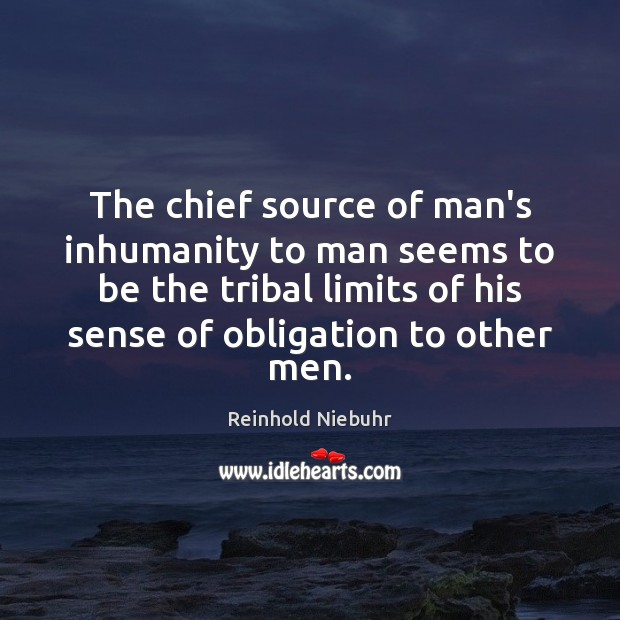Image, The chief source of man's inhumanity to man seems to be the