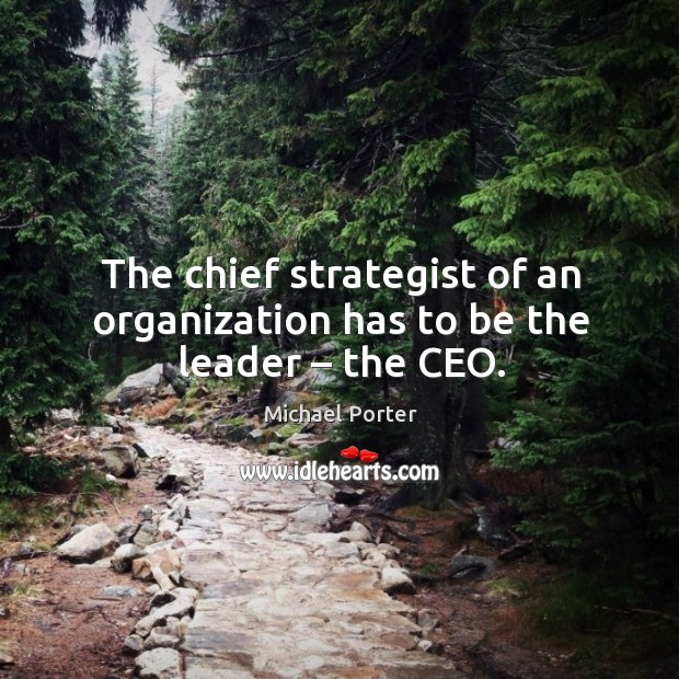 The chief strategist of an organization has to be the leader – the ceo. Michael Porter Picture Quote