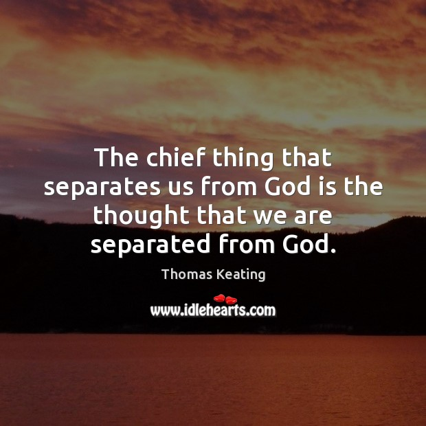 The chief thing that separates us from God is the thought that we are separated from God. Thomas Keating Picture Quote