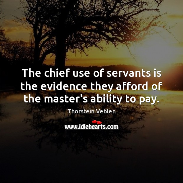 The chief use of servants is the evidence they afford of the master's ability to pay. Thorstein Veblen Picture Quote
