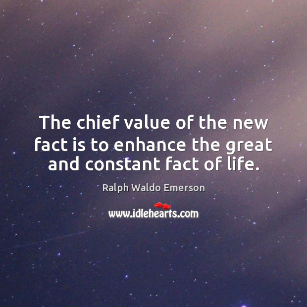 The chief value of the new fact is to enhance the great and constant fact of life. Image