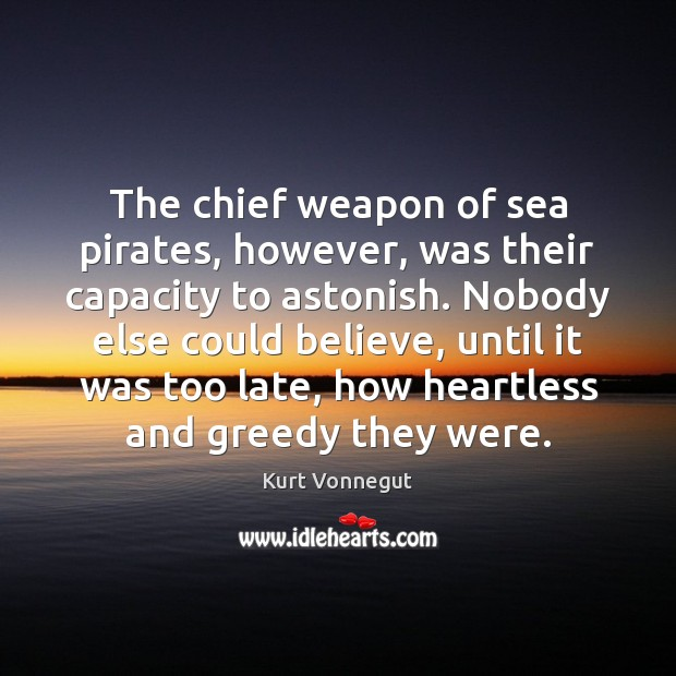 The chief weapon of sea pirates, however, was their capacity to astonish. Kurt Vonnegut Picture Quote
