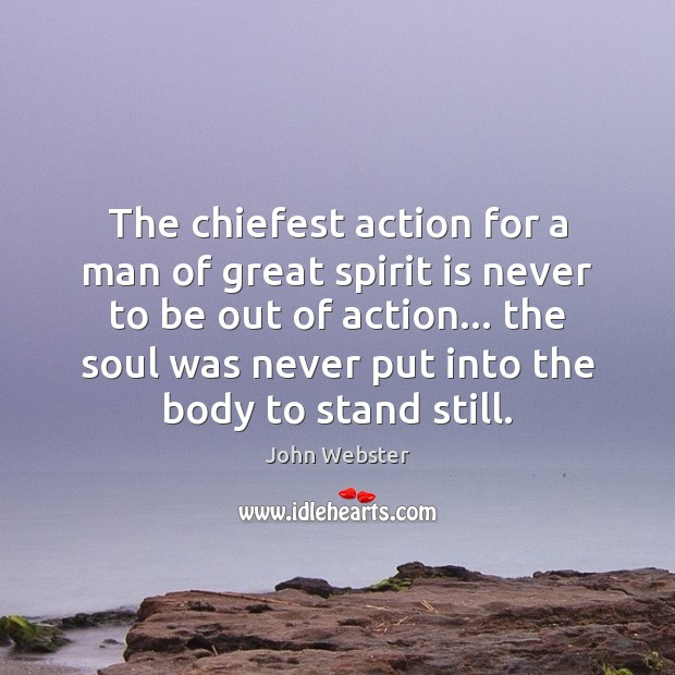 The chiefest action for a man of great spirit is never to John Webster Picture Quote