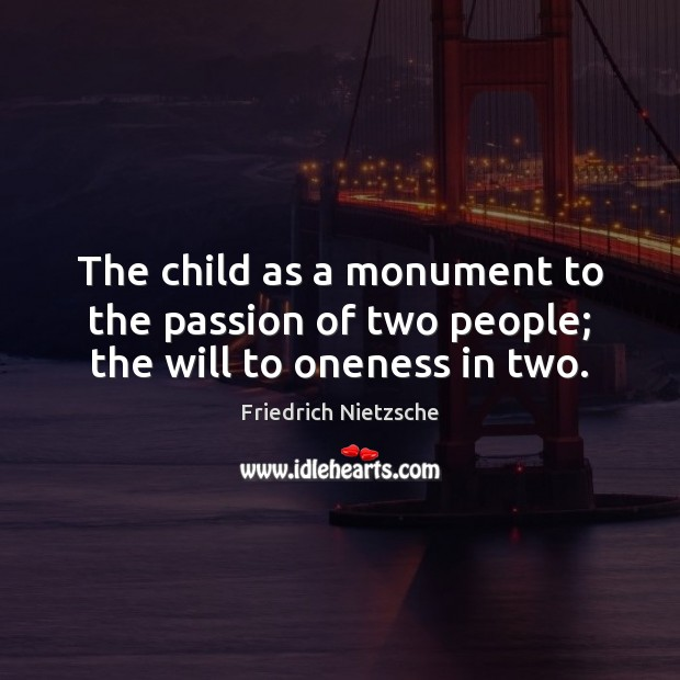 The child as a monument to the passion of two people; the will to oneness in two. Image