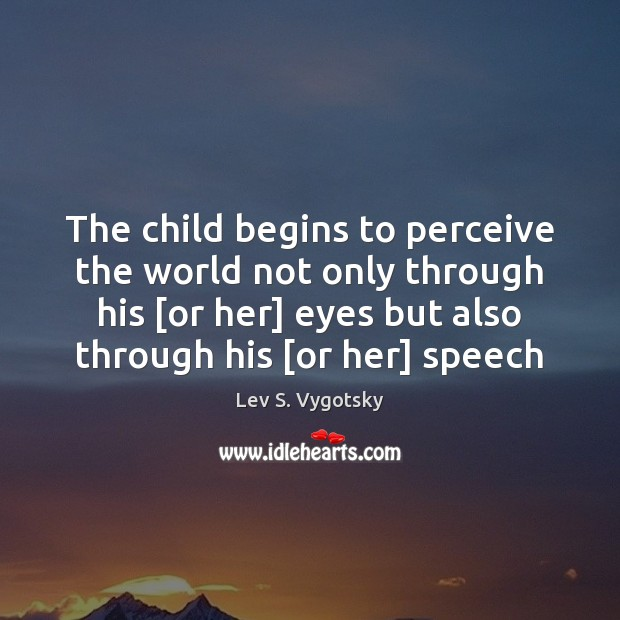 The child begins to perceive the world not only through his [or Image
