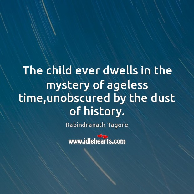 Image, The child ever dwells in the mystery of ageless time,unobscured by the dust of history.