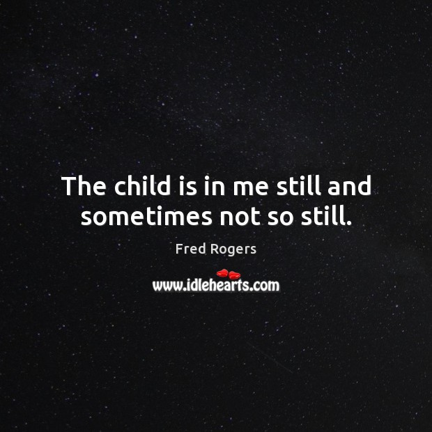 Image, The child is in me still and sometimes not so still.