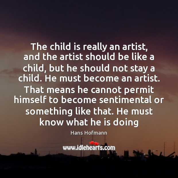 The child is really an artist, and the artist should be like Hans Hofmann Picture Quote