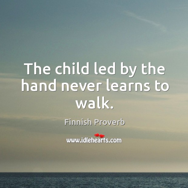 The child led by the hand never learns to walk. Finnish Proverbs Image