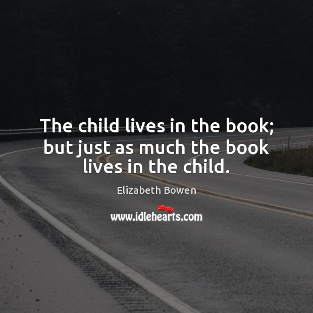 The child lives in the book; but just as much the book lives in the child. Elizabeth Bowen Picture Quote