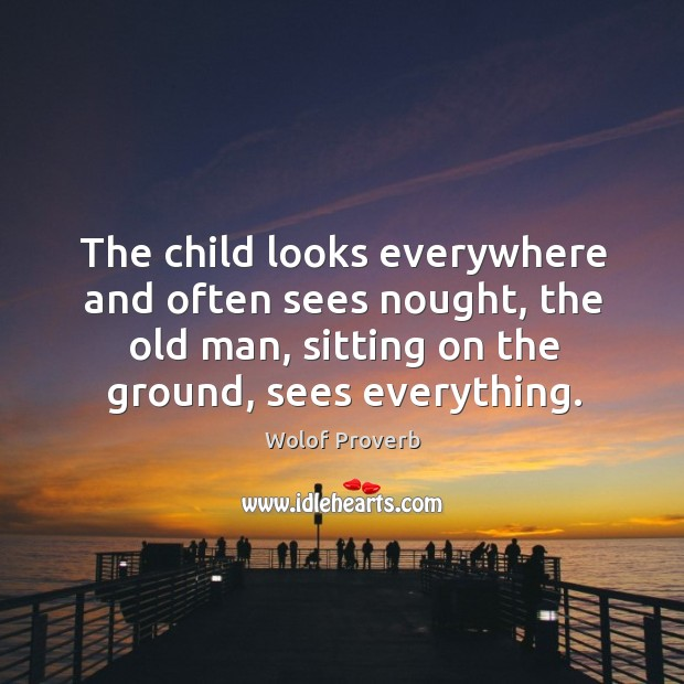Image, The child looks everywhere and often sees nought, the old man