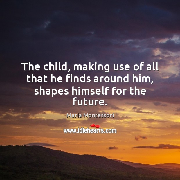 The child, making use of all that he finds around him, shapes himself for the future. Image