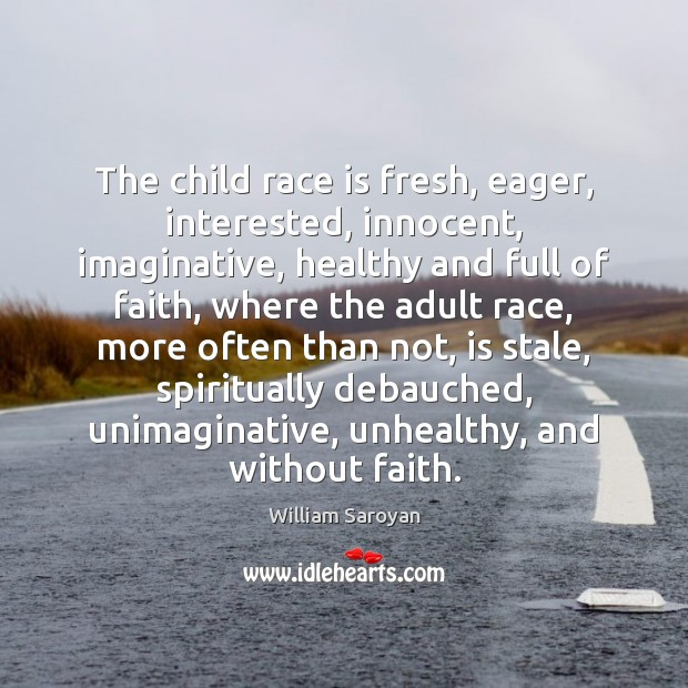 The child race is fresh, eager, interested, innocent, imaginative, healthy and full William Saroyan Picture Quote