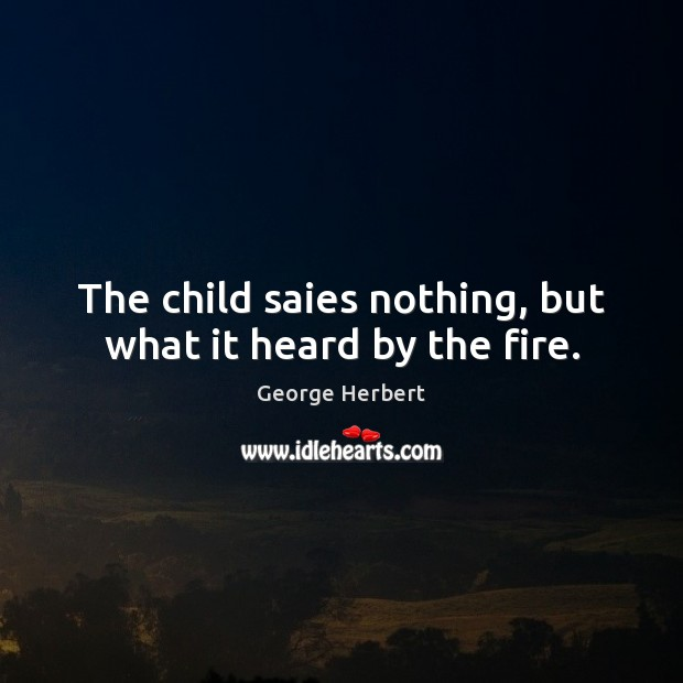 The child saies nothing, but what it heard by the fire. Image