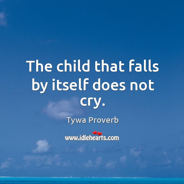 The child that falls by itself does not cry. Tywa Proverbs Image