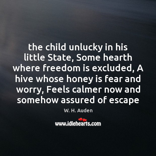 The child unlucky in his little State, Some hearth where freedom is W. H. Auden Picture Quote