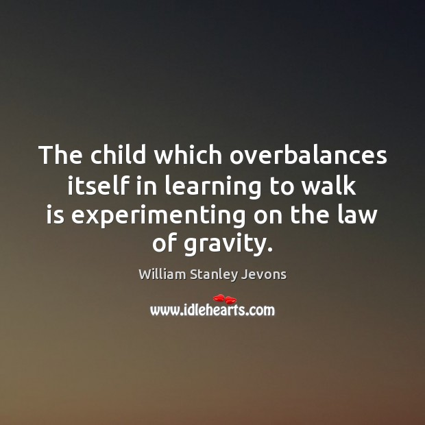 The child which overbalances itself in learning to walk is experimenting on William Stanley Jevons Picture Quote