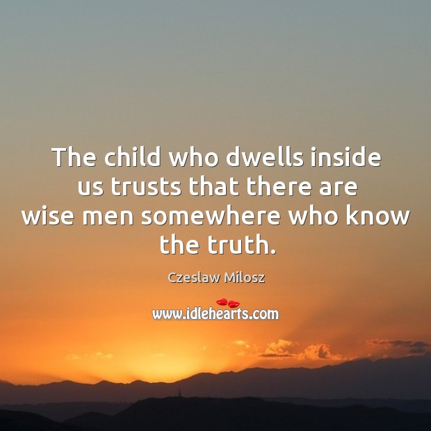The child who dwells inside us trusts that there are wise men Czeslaw Milosz Picture Quote
