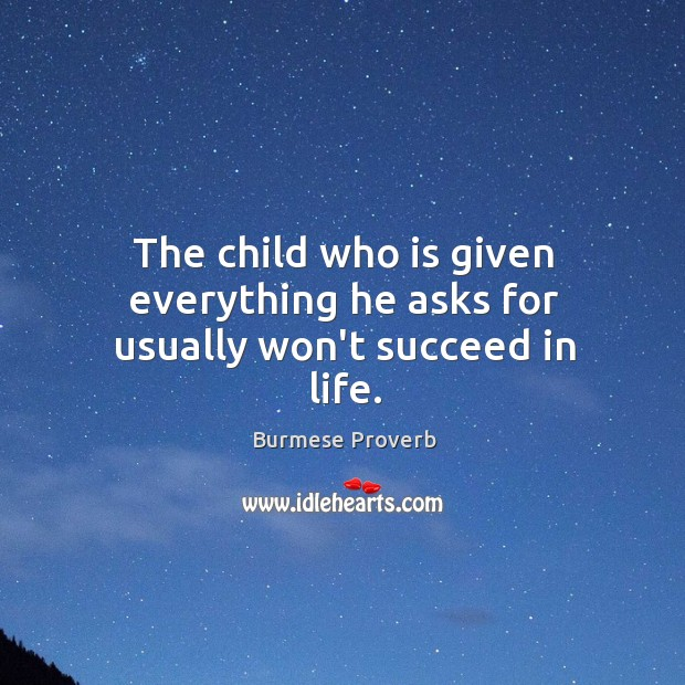 The child who is given everything he asks for usually won't succeed in life. Burmese Proverbs Image