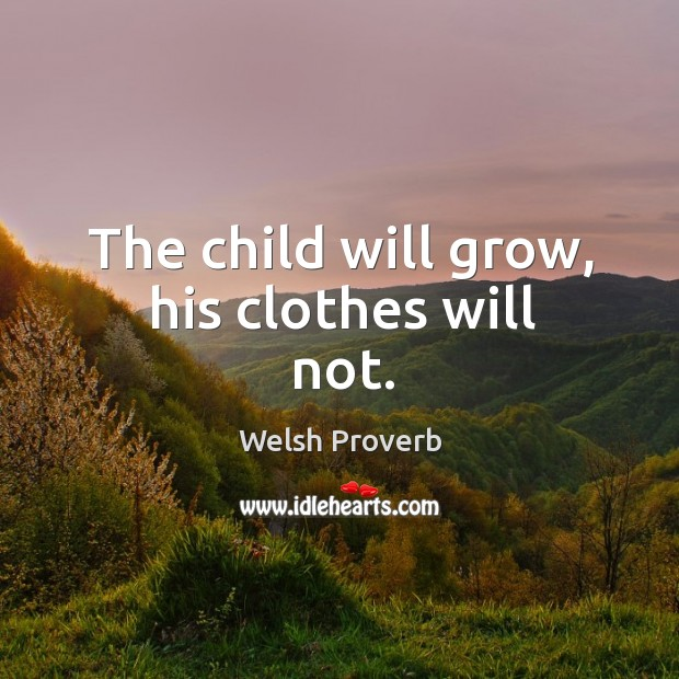 The child will grow, his clothes will not. Welsh Proverbs Image
