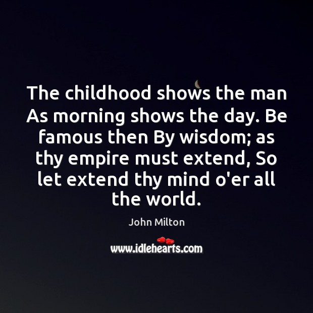 Image, The childhood shows the man As morning shows the day. Be famous