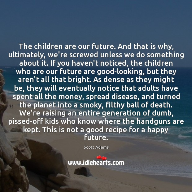 The children are our future. And that is why, ultimately, we're screwed Children Quotes Image