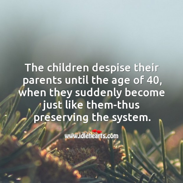Image, The children despise their parents until the age of 40, when they suddenly become just like them-thus preserving the system.