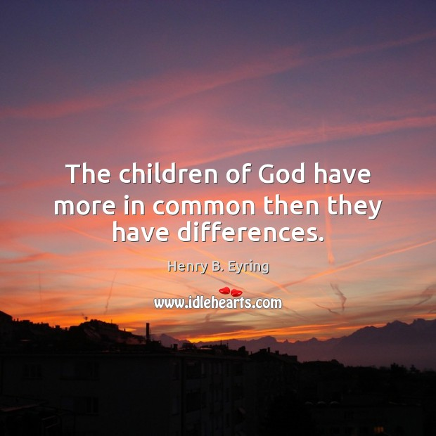 The children of God have more in common then they have differences. Henry B. Eyring Picture Quote