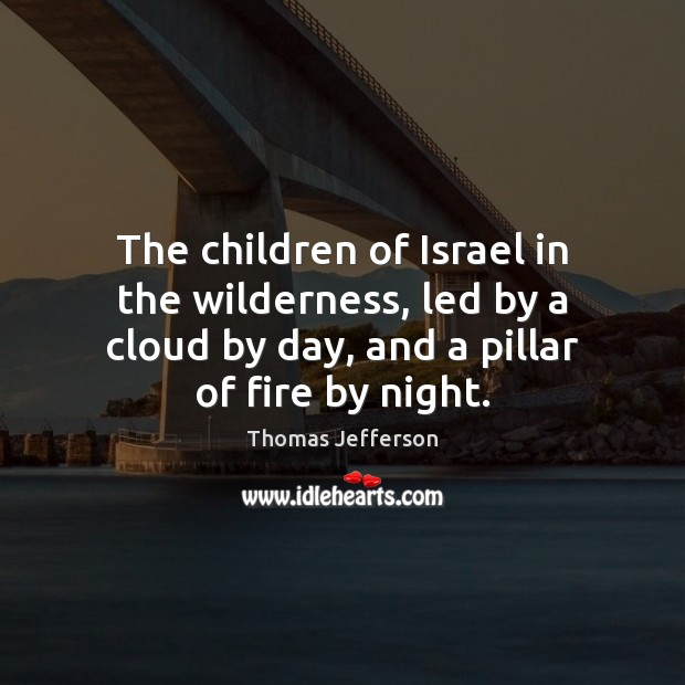 The children of Israel in the wilderness, led by a cloud by Thomas Jefferson Picture Quote