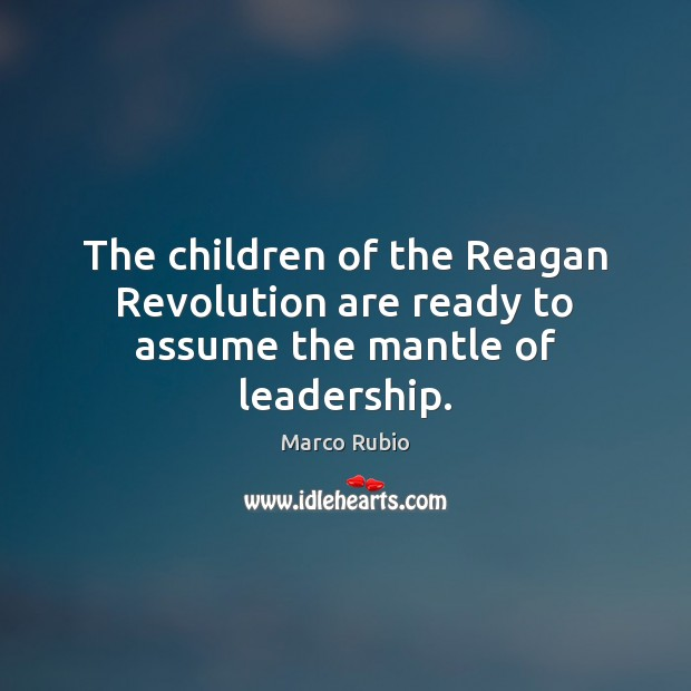 The children of the Reagan Revolution are ready to assume the mantle of leadership. Marco Rubio Picture Quote