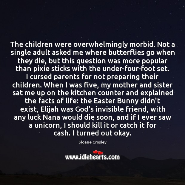 The children were overwhelmingly morbid. Not a single adult asked me where Sloane Crosley Picture Quote