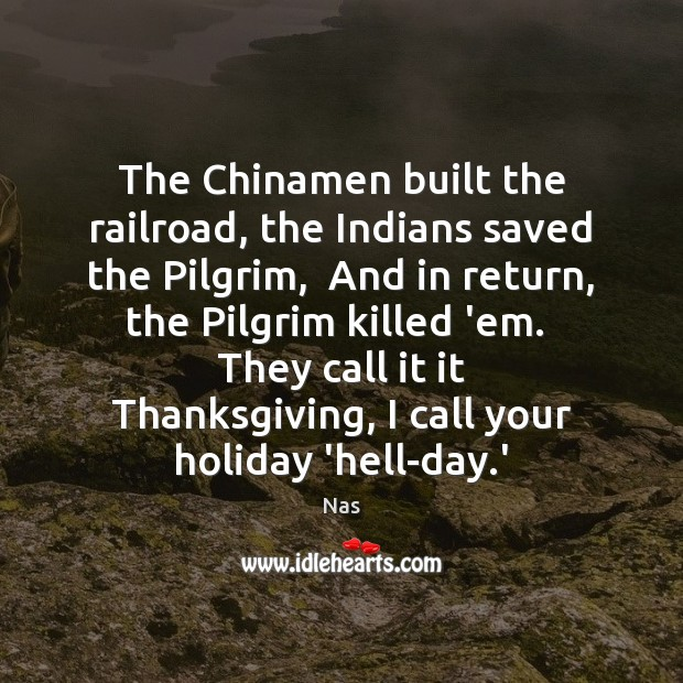 The Chinamen built the railroad, the Indians saved the Pilgrim,  And in Nas Picture Quote