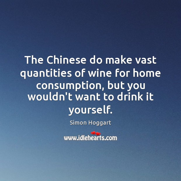 The Chinese do make vast quantities of wine for home consumption, but Simon Hoggart Picture Quote