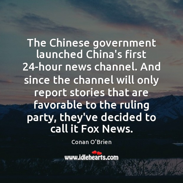 The Chinese government launched China's first 24-hour news channel. And since the Conan O'Brien Picture Quote