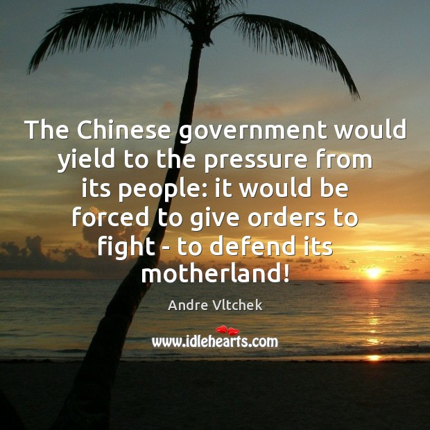 The Chinese government would yield to the pressure from its people: it Andre Vltchek Picture Quote